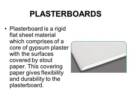 PLASTERBOARDS Plasterboard is a rigid flat sheet material which comprises of a core of gypsum plaster with the surfaces covered by stout paper. This covering.