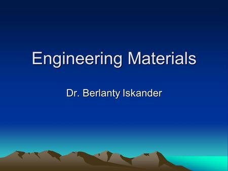 Engineering Materials Dr. Berlanty Iskander. Types of Materials.