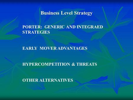 Business Level Strategy PORTER: GENERIC AND INTEGRAED STRATEGIES EARLY MOVER ADVANTAGES HYPERCOMPETITION & THREATS OTHER ALTERNATIVES.