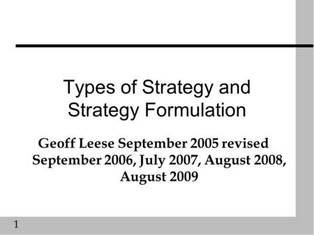 1 Types of Strategy and Strategy Formulation Geoff Leese September 2005 revised September 2006, July 2007, August 2008, August 2009.