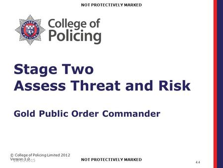 © College of Policing Limited 2012 Version 1.0 NOT PROTECTIVELY MARKED 26/10/2015 Stage Two Assess Threat and Risk Gold Public Order Commander 4.4.