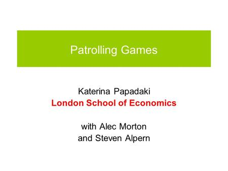 Patrolling Games Katerina Papadaki London School of Economics with Alec Morton and Steven Alpern.