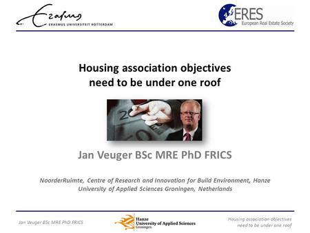 Housing association objectives need to be under one roof Jan Veuger BSc MRE PhD FRICS NoorderRuimte, Centre of Research and Innovation for Build Environment,