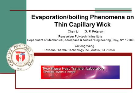 Evaporation/boiling Phenomena on Thin Capillary Wick Yaxiong Wang Foxconn Thermal Technology Inc., Austin, TX 78758 Chen Li G. P. Peterson Rensselaer Polytechnic.
