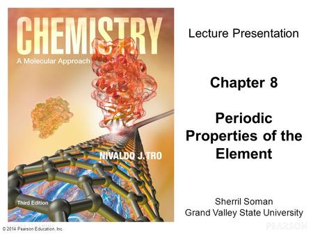 © 2014 Pearson Education, Inc. Sherril Soman Grand Valley State University Lecture Presentation Chapter 8 Periodic Properties of the Element.