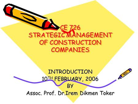 CE 726 STRATEGIC MANAGEMENT OF CONSTRUCTION COMPANIES INTRODUCTION 10 TH FEBRUARY, 2006 BY Assoc. Prof. Dr.Irem Dikmen Toker.