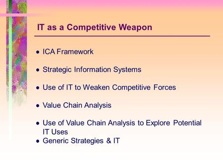 ICA Framework Strategic Information Systems Use of IT to Weaken Competitive Forces Value Chain Analysis Use of Value Chain Analysis to Explore Potential.