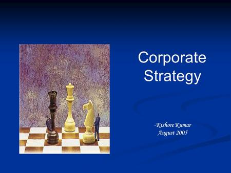 Corporate Strategy -Kishore Kumar August 2005. Characteristics of Strategic Decisions Concerned with the scope of an organization's activities Concerned.