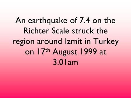 An earthquake of 7.4 on the Richter Scale struck the region around Izmit in Turkey on 17 th August 1999 at 3.01am.