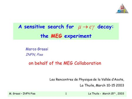 M. Grassi – INFN Pisa La Thuile - March 15 th, 20031 A sensitive search fordecay: the MEG experiment Marco Grassi INFN, Pisa on behalf of the MEG Collaboration.