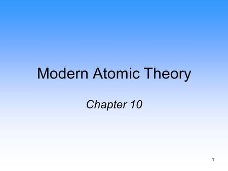 1 Modern Atomic Theory Chapter 10. 2 Rutherford's Atom Rutherford showed: –Atomic nucleus is composed of protons (positive) and neutrons (neutral). –The.