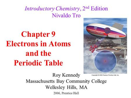 Roy Kennedy Massachusetts Bay Community College Wellesley Hills, MA Introductory Chemistry, 2 nd Edition Nivaldo Tro Chapter 9 Electrons in Atoms and the.