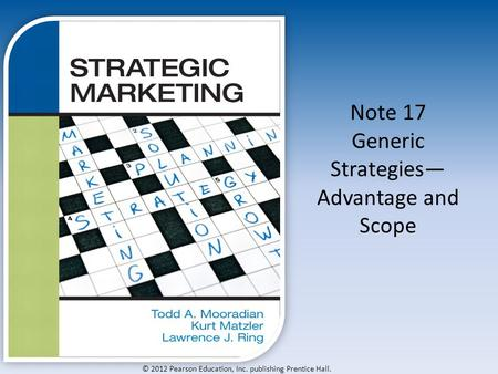 © 2012 Pearson Education, Inc. publishing Prentice Hall. Note 17 Generic Strategies— Advantage and Scope.