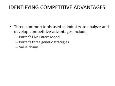 IDENTIFYING COMPETITIVE ADVANTAGES Three common tools used in industry to analyze and develop competitive advantages include: – Porter's Five Forces Model.