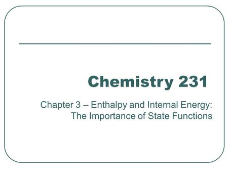 Chapter 3 – Enthalpy and Internal Energy: The Importance of State Functions.