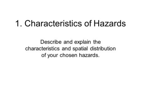 1. Characteristics of Hazards Describe and explain the characteristics and spatial distribution of your chosen hazards.