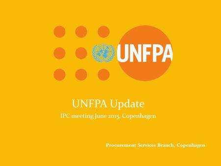 UNFPA Because everyone counts UNFPA Update IPC meeting June 2015, Copenhagen Procurement Services Branch, Copenhagen.