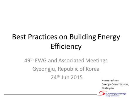 Best Practices on Building Energy Efficiency 49 th EWG and Associated Meetings Gyeongju, Republic of Korea 24 th Jun 2015 Kumareshan Energy Commission,