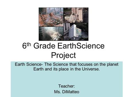 6 th Grade EarthScience Project Earth Science- The Science that focuses on the planet Earth and its place in the Universe. Teacher: Ms. DiMatteo.