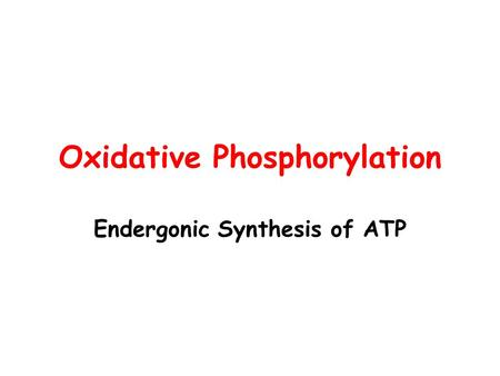 Oxidative Phosphorylation Endergonic Synthesis of ATP.