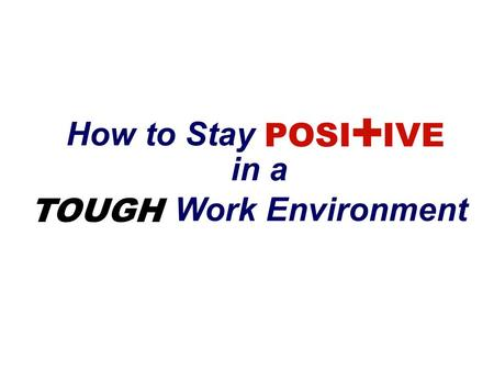 How to Stay POSI + IVE in a TOUGH Work Environment.