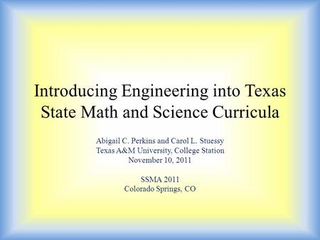 Introducing Engineering into Texas State Math and Science Curricula Abigail C. Perkins and Carol L. Stuessy Texas A&M University, College Station November.