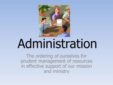 Administration The ordering of ourselves for prudent management of resources in effective support of our mission and ministry.