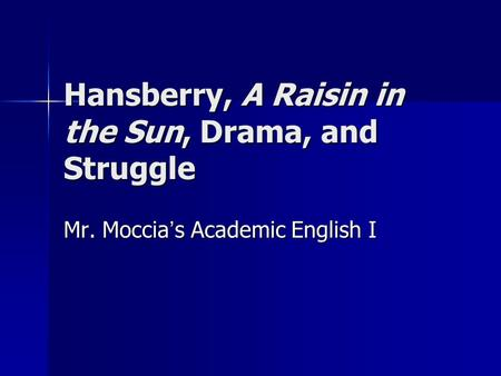 Hansberry, A Raisin in the Sun, Drama, and Struggle Mr. Moccia ' s Academic English I.