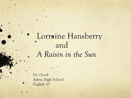 Lorraine Hansberry and A Raisin in the Sun Dr. Good Arleta High School English 10.