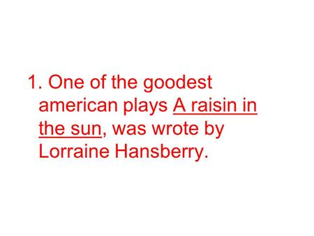 1. One of the goodest american plays A raisin in the sun, was wrote by Lorraine Hansberry.