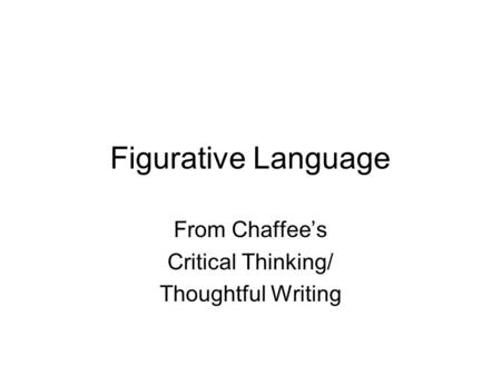 Figurative Language From Chaffee's Critical Thinking/ Thoughtful Writing.