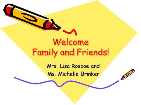 Welcome Family and Friends! Mrs. Lisa Roscoe and Ms. Michelle Brinker.