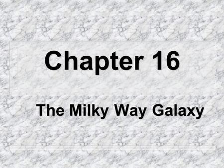 Chapter 16 The Milky Way Galaxy 16.1 Overview n How many stars are in the Milky Way? – About 200 billion n How many galaxies are there? – billions.