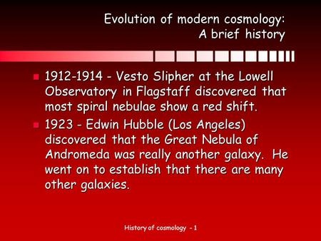 History of cosmology - 1 Evolution of modern cosmology: A brief history n 1912-1914 - Vesto Slipher at the Lowell Observatory in Flagstaff discovered that.