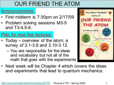 Physics 2170 – Spring 20091 OUR FRIEND THE ATOM First midterm is 7:30pm on 2/17/09 Problem solving sessions M3-5.