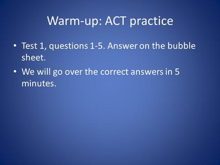 Warm-up: ACT practice Test 1, questions 1-5. Answer on the bubble sheet. We will go over the correct answers in 5 minutes.