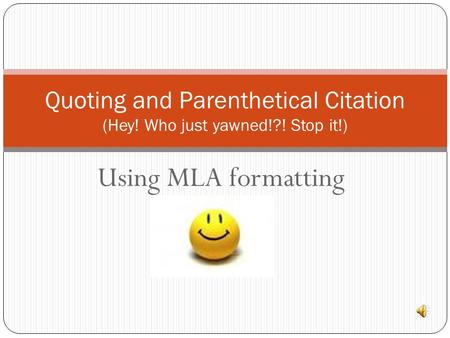Using MLA formatting Quoting and Parenthetical Citation (Hey! Who just yawned!?! Stop it!)