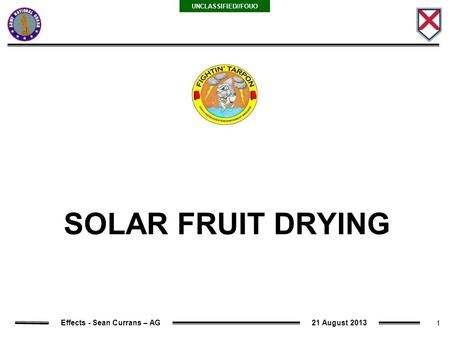 1 UNCLASSIFIED//FOUO Effects - Sean Currans – AG21 August 2013 SOLAR FRUIT DRYING.