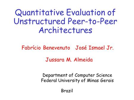 Quantitative Evaluation of Unstructured Peer-to-Peer Architectures Fabrício Benevenuto José Ismael Jr. Jussara M. Almeida Department of Computer Science.