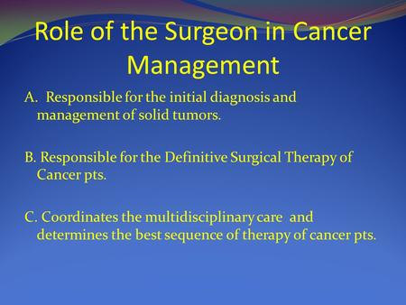 Role of the Surgeon in Cancer Management A. Responsible for the initial diagnosis and management of solid tumors. B. Responsible for the Definitive Surgical.