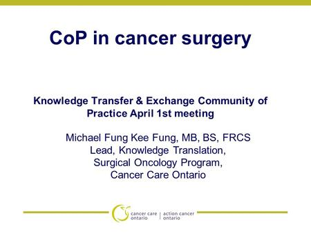 CoP in cancer surgery Knowledge Transfer & Exchange Community of Practice April 1st meeting Michael Fung Kee Fung, MB, BS, FRCS Lead, Knowledge Translation,