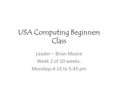 U3A Computing Beginners Class Leader – Brian Moore Week 2 of 10 weeks. Mondays 4:15 to 5:45 pm.