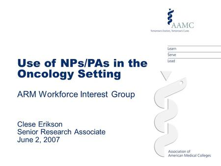 Use of NPs/PAs in the Oncology Setting ARM Workforce Interest Group Clese Erikson Senior Research Associate June 2, 2007.