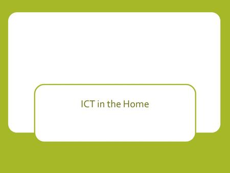 ICT in the Home. Introduction ICT is used today for entertainment It influences how people spend their time ICT is used for most every day tasks: tv,