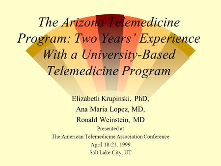 The Arizona Telemedicine Program: Two Years' Experience With a University-Based Telemedicine Program Elizabeth Krupinski, PhD, Ana Maria Lopez, MD, Ronald.