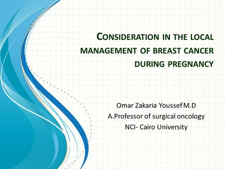 C ONSIDERATION IN THE LOCAL MANAGEMENT OF BREAST CANCER DURING PREGNANCY Omar Zakaria Youssef M.D A.Professor of surgical oncology NCI- Cairo University.