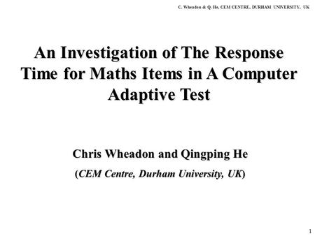 1 An Investigation of The Response Time for Maths Items in A Computer Adaptive Test C. Wheadon & Q. He, CEM CENTRE, DURHAM UNIVERSITY, UK Chris Wheadon.