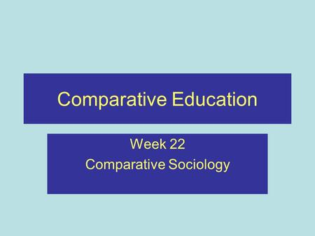 Comparative Education Week 22 Comparative Sociology.