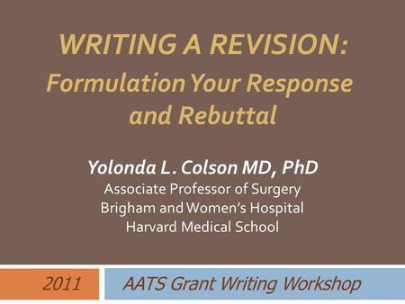 Yolonda L. Colson MD, PhD Associate Professor of Surgery Brigham and Women's Hospital Harvard Medical School 2011 AATS Grant Writing Workshop WRITING A.