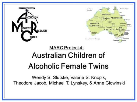 MARC Project 4: Australian Children of Alcoholic Female Twins Wendy S. Slutske, Valerie S. Knopik, Theodore Jacob, Michael T. Lynskey, & Anne Glowinski.